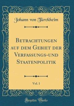 Betrachtungen auf dem Gebiet der Verfassungs-und Staatenpolitik, Vol. 1 (Classic Reprint) - Türckheim, Johann von