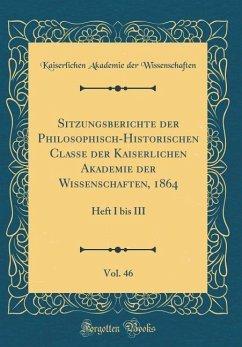 Sitzungsberichte der Philosophisch-Historischen Classe der Kaiserlichen Akademie der Wissenschaften, 1864, Vol. 46 - Wissenschaften, Kaiserlichen Akademie De