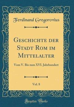 Geschichte der Stadt Rom im Mittelalter, Vol. 8 - Gregorovius, Ferdinand