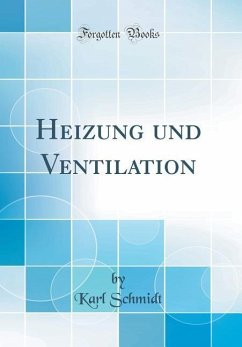 Heizung und Ventilation, Vol. 4 (Classic Reprint) - Schmidt, Karl