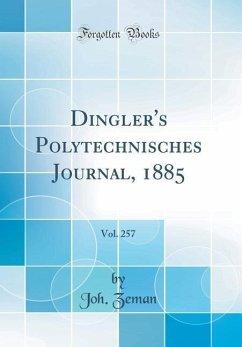 Dingler's Polytechnisches Journal, 1885, Vol. 257 (Classic Reprint) - Zeman, Joh.