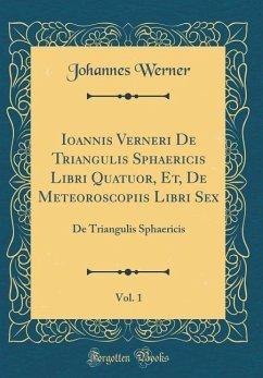 Ioannis Verneri De Triangulis Sphaericis Libri Quatuor, Et, De Meteoroscopiis Libri Sex, Vol. 1 - Werner, Johannes