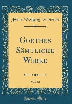 Goethes Sämtliche Werke, Vol. 12 (Classic Reprint)