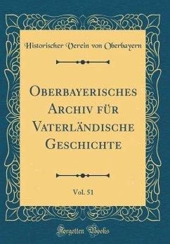 Oberbayerisches Archiv für Vaterländische Geschichte, Vol. 51 (Classic Reprint) - Oberbayern, Historischer Verein Von