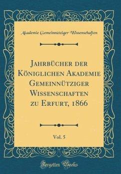 Jahrbücher der Königlichen Akademie Gemeinnütziger Wissenschaften zu Erfurt, 1866, Vol. 5 (Classic Reprint) - Wissenschaften, Akademie Gemeinnütziger