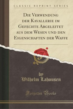 Die Verwendung der Kavallerie im Gefechte Abgeleitet aus dem Wesen und den Eigenschaften der Waffe (Classic Reprint) - Lahousen, Wilhelm