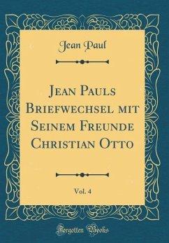 Jean Pauls Briefwechsel mit Seinem Freunde Christian Otto, Vol. 4 (Classic Reprint) - Paul, Jean