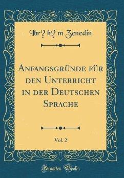 Anfangsgründe für den Unterricht in der Deutschen Sprache, Vol. 2 (Classic Reprint) - Zenedin, Ibrahim