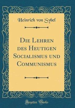 Die Lehren Des Heutigen Socialismus Und Communismus (Classic Reprint) - Sybel, Heinrich Von