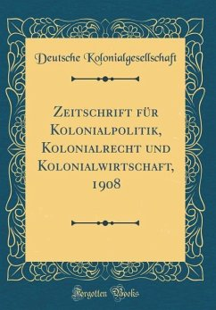 Zeitschrift für Kolonialpolitik, Kolonialrecht und Kolonialwirtschaft, 1908 (Classic Reprint) - Kolonialgesellschaft, Deutsche