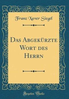 Das Abgekürzte Wort des Herrn (Classic Reprint) - Siegel, Franz Xaver