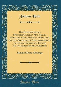 Das Österreichische Strafgesetz vom 27. Mai 1852 als Strafgerichts-Competenz-Tabelle für die Neu Organisirten Gerichtsbehörden im Ganzen Umfange des Reiches mit Ausnahme der Militärgrenze - Hein, Johann