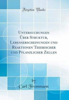 Untersuchungen Über Struktur, Lebenserscheinungen und Reaktionen Thierischer und Pflanzlicher Zellen (Classic Reprint) - Frommann, Carl