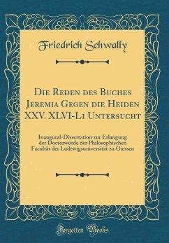 Die Reden des Buches Jeremia Gegen die Heiden XXV. XLVI-Li Untersucht - Schwally, Friedrich