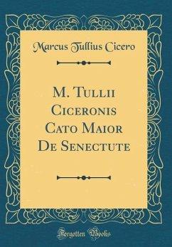 M. Tullii Ciceronis Cato Maior De Senectute (Classic Reprint) - Cicero, Marcus Tullius