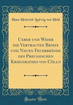 Ueber und Wider die Vertrauten Briefe und Neuen Feuerbrände des Preußischen Kriegsrathes von Cölln (Classic Reprint) - Held, Hans Heinrich Ludwig von