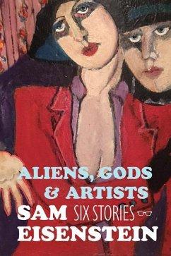Aliens, Gods & Artists: Six Stories - Eisenstein, Sam