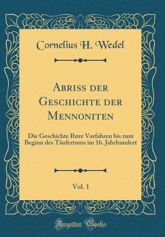 Abriss der Geschichte der Mennoniten, Vol. 1 - Wedel, Cornelius H.