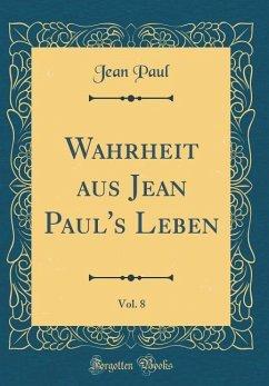 Wahrheit aus Jean Paul's Leben, Vol. 8 (Classic Reprint) - Paul, Jean