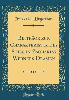 Beiträge zur Charakteristik des Stils in Zacharias Werners Dramen (Classic Reprint) - Degenhart, Friedrich