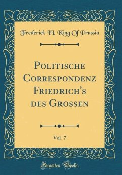 Politische Correspondenz Friedrich's des Grossen, Vol. 7 (Classic Reprint) - Prussia, Frederick Ii King Of