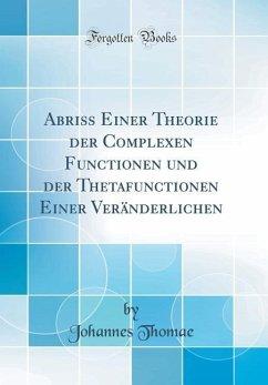 Abriss Einer Theorie der Complexen Functionen und der Thetafunctionen Einer Veränderlichen (Classic Reprint) - Thomae, Johannes