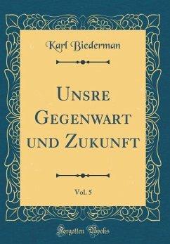 Unsre Gegenwart und Zukunft, Vol. 5 (Classic Reprint) - Biederman, Karl