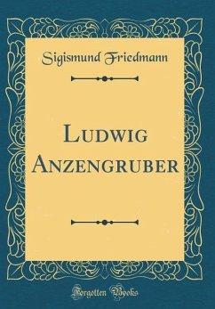 Ludwig Anzengruber (Classic Reprint) - Friedmann, Sigismund