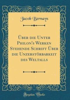 Über die Unter Philon's Werken Stehende Schrift Über die Unzerstörbarkeit des Weltalls (Classic Reprint) - Bernays, Jacob