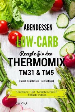 Abendessen Low-Carb Rezepte für den Thermomix TM31 & TM5 Fleisch Vegetarisch Fisch Geflügel Abnehmen - Diät - Gewicht verlieren - Schlank werden (eBook, ePUB) - Voigt, Anja