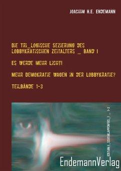 Die Tri_logische Sezierung des lobbykratischen Zeitalters Band I: Es werde mehr Licht! - Mehr Demokratie wagen in der Lobbykratie? Untersuchung über die Konsequenzen der bürgerlichen Real-Demokratie - Endemann, Joachim H. E.