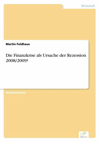 Die Finanzkrise als Ursache der Rezession 2008/2009? - Feldhaus, Martin