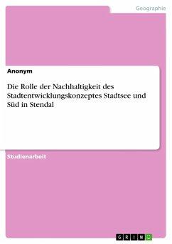 Die Rolle der Nachhaltigkeit des Stadtentwicklungskonzeptes Stadtsee und Süd in Stendal - Anonym