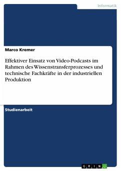 Effektiver Einsatz von Video-Podcasts im Rahmen des Wissenstransferprozesses und technische Fachkräfte in der industriellen Produktion - Kremer, Marco