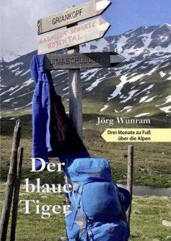 Der blaue Tiger - Drei Monate zu Fuß über die Alpen - Wunram, Jörg