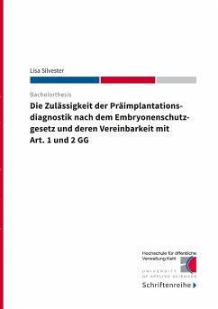 Die Zulässigkeit der Präimplantationsdiagnostik nach dem Ebryonenschutzgesetz und deren Vereinbarkeit mit Art. 1 und 2 GG - Silvester, Lisa