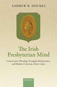 The Irish Presbyterian Mind: Conservative Theology, Evangelical Experience, and Modern Criticism, 1830-1930 - Holmes, Andrew R.