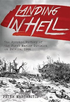 Landing in Hell: The Pyrrhic Victory of the First Marine Division on Peleliu, 1944 - Margaritis, Peter