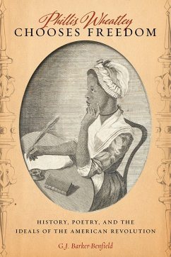 Phillis Wheatley Chooses Freedom: History, Poetry, and the Ideals of the American Revolution - Barker-Benfield, G. J.