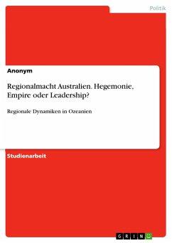 Regionalmacht Australien. Hegemonie, Empire oder Leadership?