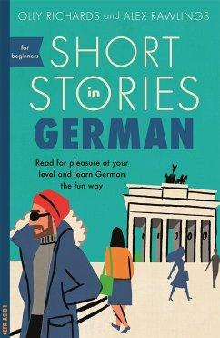 Short Stories in German for Beginners - Richard, Olly; Rawlings, Alex
