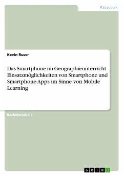 Das Smartphone im Geographieunterricht. Einsatzmöglichkeiten von Smartphone und Smartphone-Apps im Sinne von Mobile Learning - Ruser, Kevin
