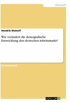 Wie verändert die demografische Entwicklung den deutschen Arbeitsmarkt? - Niehoff, Hendrik