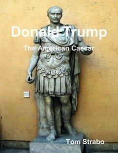 Donald Trump: The American Caesar (eBook, ePUB) - Strabo, Tom