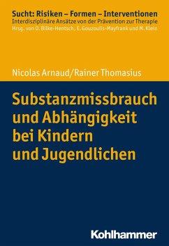 Substanzmissbrauch und Abhängigkeit bei Kindern und Jugendlichen - Arnaud, Nicolas; Thomasius, Rainer