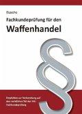 Fachkundeprüfung Waffenhandel Praxiswissen zum Waffenrecht für Prüfung und Betrieb - Lehrbuch zur Vorbereitung auf den rechtlichen Teil der IHK-Fachkundeprüfung