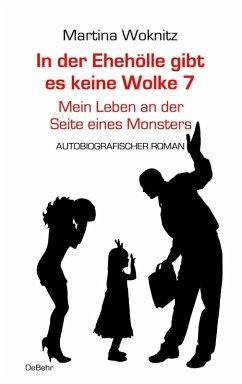 In der Ehe-Hölle gibt es keine Wolke 7 - Mein Leben an der Seite eines Monsters - Autobiografischer Roman (eBook, ePUB) - Woknitz, Martina