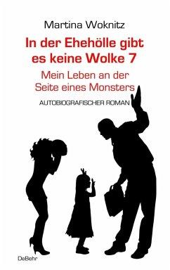 In der Ehe-Hölle gibt es keine Wolke 7 - Mein Leben an der Seite eines Monsters - Autobiografischer Roman - Woknitz, Martina