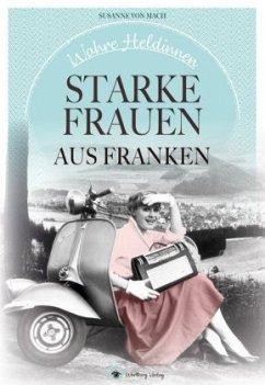 Wahre Heldinnen! Starke Frauen aus Franken - Mach, Susanne von