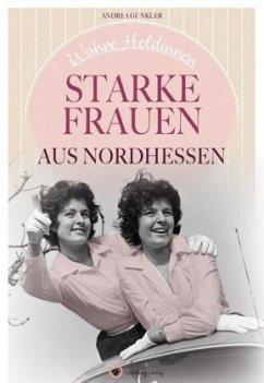 Wahre Heldinnen! Starke Frauen aus Nordhessen - Gunkler, Andrea